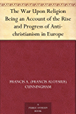 The War Upon Religion Being an Account of the Rise and Progress of Anti-christianism in Europe
