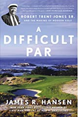 A Difficult Par: Robert Trent Jones Sr. and the Making of Modern Golf Kindle Edition