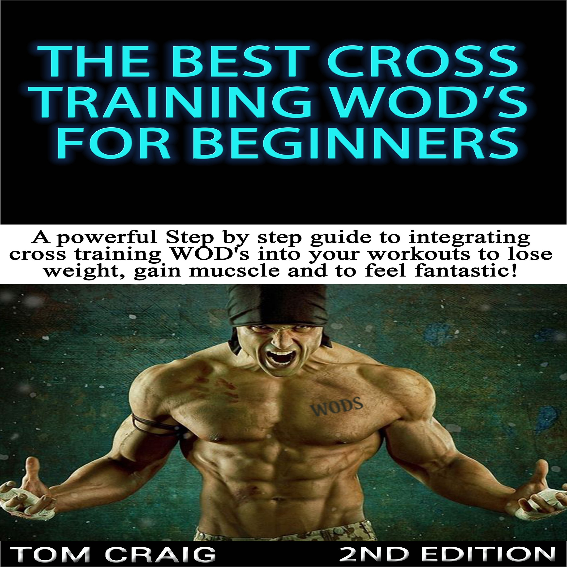 The Best Cross Training WODS for Beginners, 2nd Edition: A Powerful Step by Step Guide to Integrating Cross Training WODs into Your Workout