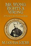 Mr. Wong Rights a Wrong : A Victorian San Francisco Story (Victorian San Francisco Stories Book 4)