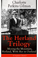 The Herland Trilogy: Moving the Mountain, Herland, With Her in Ourland (Utopian Classic): From the famous American novelist, feminist, social reformer ... for her short story The Yellow Wallpaper Kindle Edition