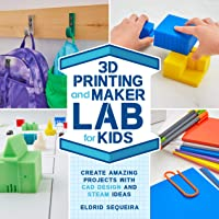 3D Printing and Maker Lab for Kids: Create Amazing Projects with CAD Design and STEAM Ideas