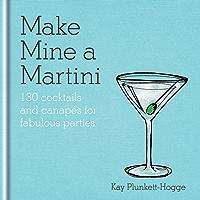Make Mine a Martini: 130 Cocktails & Canapés for Fabulous Parties