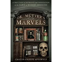 Dr. Mutter's Marvels: A True Tale of Intrigue and Innovation at the Dawnof Modern Medicine