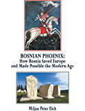 Bosnian Phoenix: How Bosnia Saved Europe and Made Possible the Modern Age