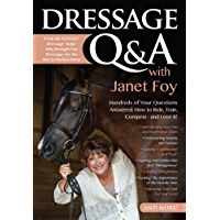 Dressage Q&A with Janet Foy: Hundreds of Your Questions Answered: How to Ride, Train, and Compete--and Love It!