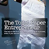 The Toilet Paper Entrepreneur: The Tell-it-Like-it-is Guide to Cleaning Up in Business, Even if You Are at the End of Your Roll