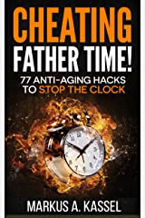 Cheating Father Time: 77 Anti-Aging Hacks to Stop the Clock and Live a Longer, Healthier and More Fulfilling Life: (Build the Habits to Age with Grace and Become Sharper & Stronger by the Year!) Kindle Edition