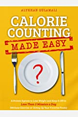 Calorie Counting Made Easy: A Proven System to Lose Weight and Keep It Off in Less Than 5 Minutes a Day (Without Exercise or Giving Up Your Favorite Foods) Kindle Edition