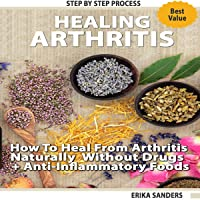 Healing Arthritis: How to Heal from Arthritis Naturally Without Drugs, Step by Step...