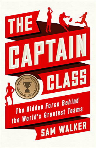 The Captain Class: The Hidden Force Behind the World�s Greatest Teams