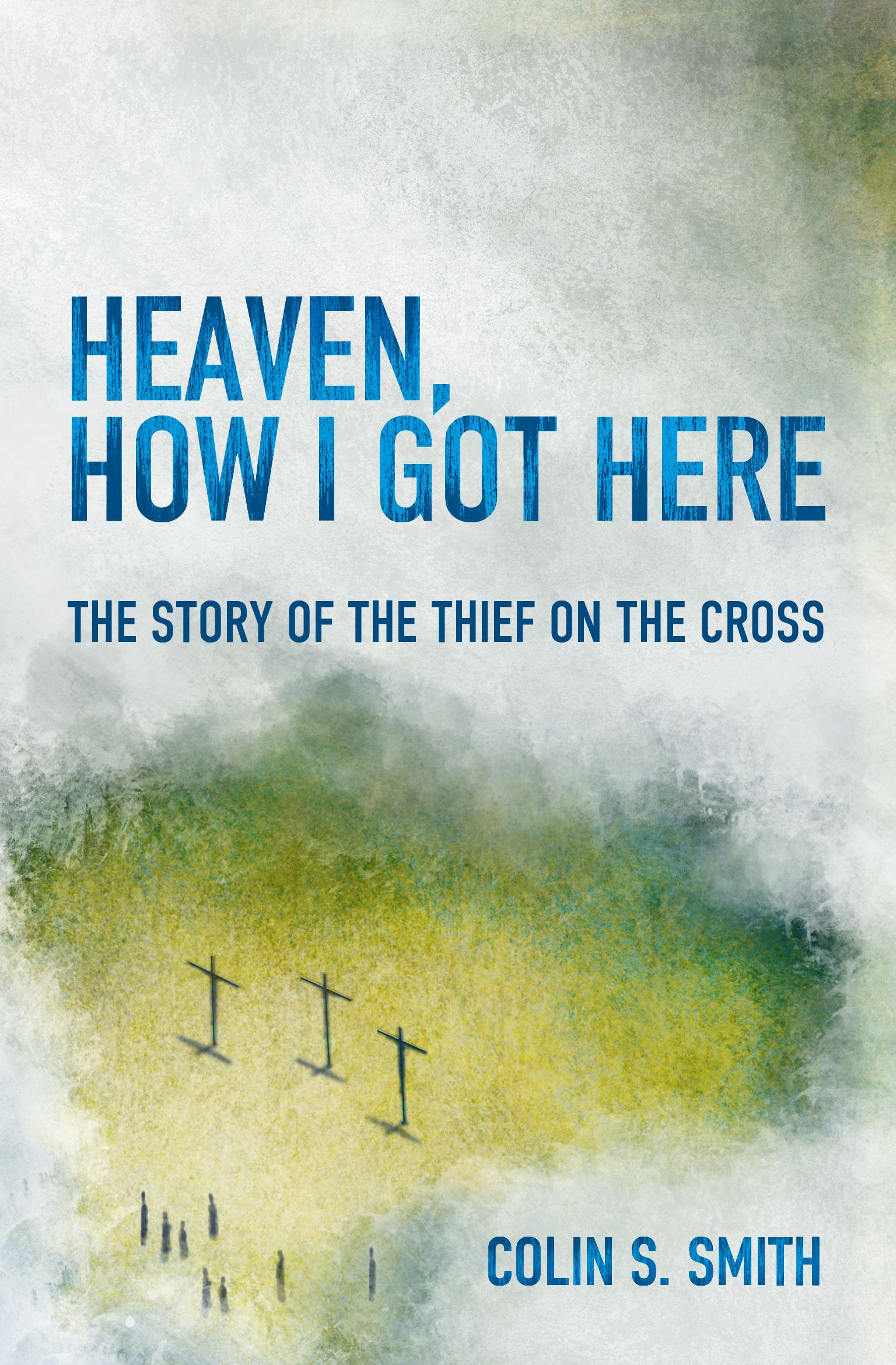 Heaven, How I Got Here: The Story Of The Thief On The Cross: Colin S  Smith: 9781781915585: Amazon: Books