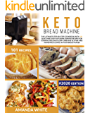 Keto Bread Machine: The Ultimate Step-by-Step Cookbook with 101 Quick and Easy Ketogenic Baking Recipes for Cooking…
