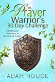 The Prayer Warrior's 30 Day Challenge: Change Your Life Forever Through 30 Days of Prayer (English Edition)