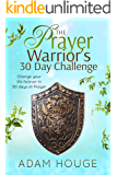 The Prayer Warrior's 30 Day Challenge: Change Your Life Forever Through 30 Days of Prayer