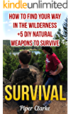 Survival: How To Find Your Way In The Wilderness +5 DIY Natural Weapons To Survive