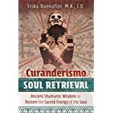 Curanderismo Soul Retrieval: Ancient Shamanic Wisdom to Restore the Sacred Energy of the Soul