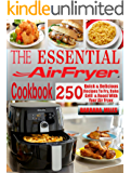 THE ESSENTIAL AIR FRYER COOKBOOK: 250 Quick & Delicious Recipes To Fry, Bake, Grill And Roast With Your Air Fryer Including Vegan, Ketogenic, Gluten-Free, Poultry, Desserts, Fish & Seafoods Recipes.