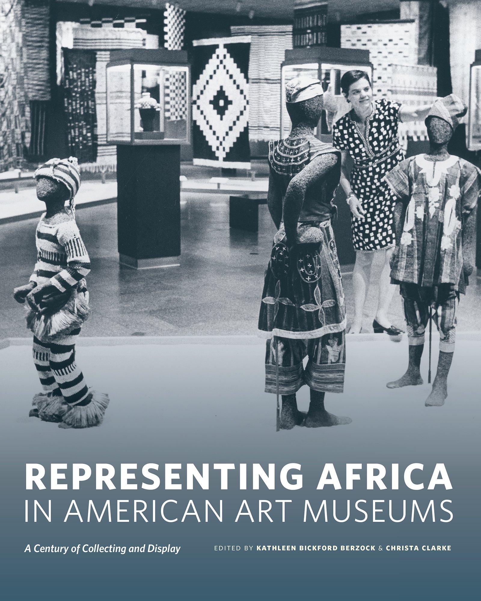 Representing Africa In American Art Museums A Century Of Collecting And Display McLellan Endowed Series Kathleen Bickford Berzock Christa Clarke
