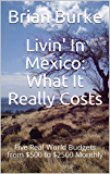 Livin' In Mexico: What It Really Costs: Five Real-World Budgets from $500 to $2500 Monthly