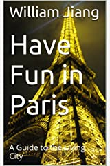 Have Fun in Paris: A Guide to the Living City (Have Fun World Collection) Kindle Edition