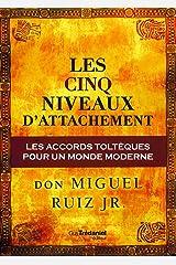 Les cinq niveaux d'attachement : Les accords toltèques pour un monde moderne (French Edition) Kindle Edition