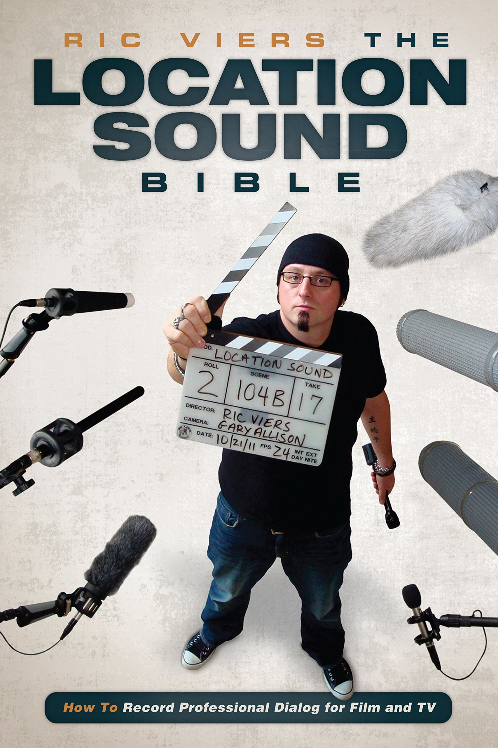 The Location Sound Bible: How to Record Professional Dialog for Film