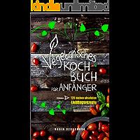 Vegetarisches Kochbuch für Anfänger!: 120 meiner absoluten Lieblingsrezepte (German Edition)