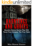 Hauntings And Ghosts: Macabre Horror Stories That Will Taunt Your Dreams: The True Tales (True Hauntings Book 1) (English Edition)