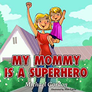 Books for Kids: My Mommy is a Superhero: (Children's book about a Cute Girl and his Superhero Mom; Picture Books; Preschool Books; Ages 3-5; Baby Books; Kids Book; Bedtime Story