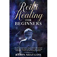 Reiki Healing for Beginners: The Ultimate Masterclass Step-by-Step Guide to Attain Wellness by Unlocking your Chakras, Aura Cleansing, Meditation, Crystals ... Self Healing Techniques. (English Edition)