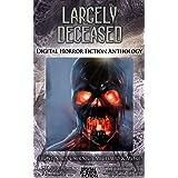 Largely Deceased: Digital Horror Fiction Anthology (Digital Horror Fiction Short Stories Series One Book 1)