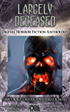 Largely Deceased: Digital Horror Fiction Anthology (Digital Horror Fiction Short Stories Series One Book 1)