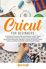 Cricut For Beginners: A Detailed Guide for Mastering every Tool and Function of Your Cutting Machine. Discover Amazing Project Ideas with Pictures and Illustration for Your Design Space Kindle Edition