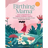 Birthing Mama: Your Companion for a Holistic Pregnancy Journey with Week-By-Week Reflections, Yoga, Wellness Recipes…