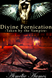 Taken by the Vampire (Divine Fornication II--An Erotic Story of Angels, Vampires and Werewolves (Divine Fornication series Book 2)
