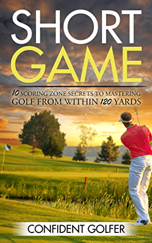 Short Game: 10 Scoring Zone Secrets to Mastering Golf from Within 120 Yards (Golf Instruction; Golf Lessons; Golf Tips)