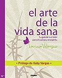 El arte de la vida sana: Prólogo de Gaby Vargas. Tu guía de nutrición para las relaciones y el sexo (Spanish Edition)