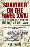 Survivor on the River Kwai: The Incredible Story of Life on the Burma Railway