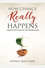 How Change Really Happens: Unexpected Tools of Transformation (The Change You Need Book 1) Kindle Edition