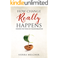 How Change Really Happens: Unexpected Tools of Transformation (The Change You Need Book 1)