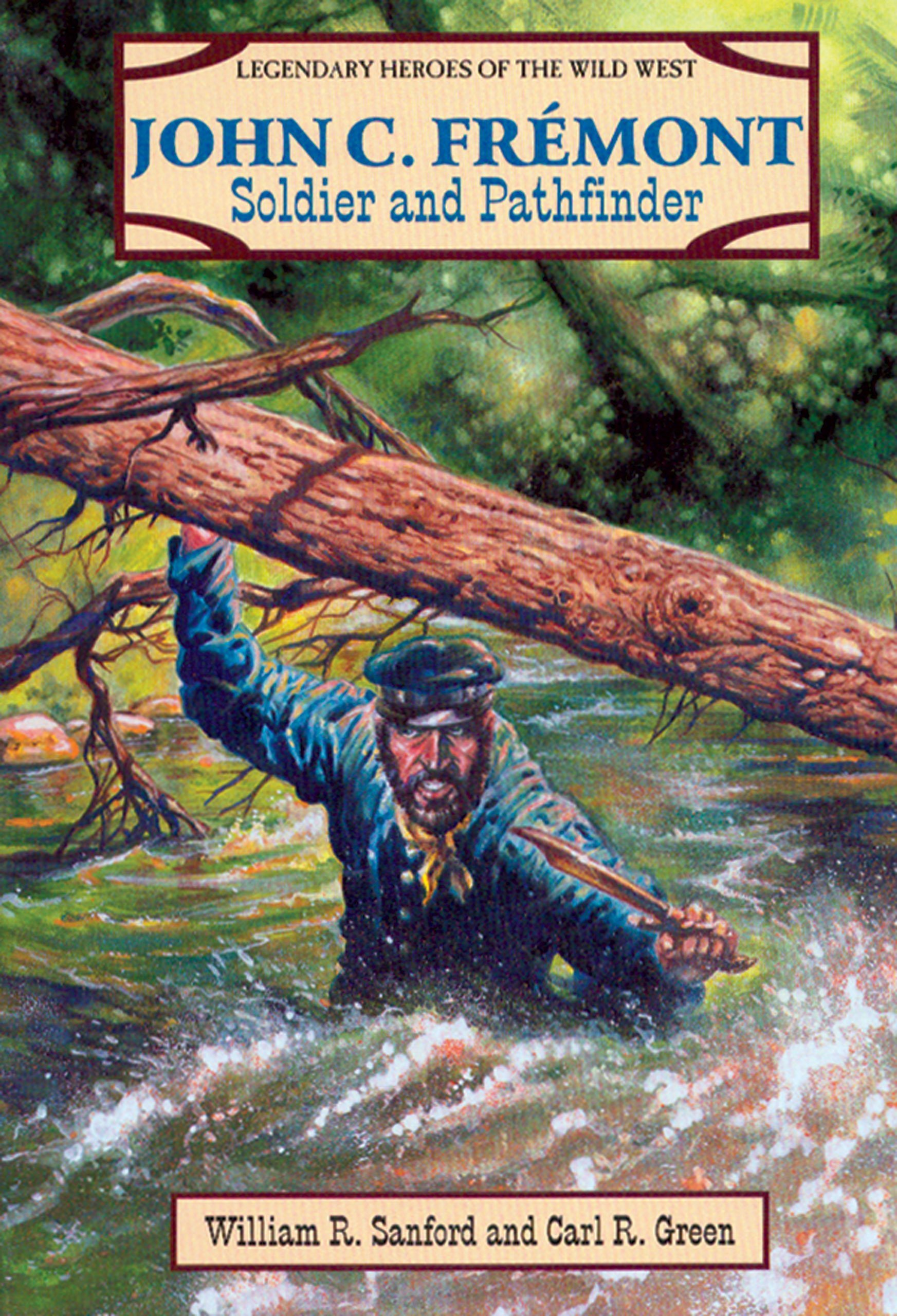 John C. Fremont: Soldier and Pathfinder (Legendary Heroes of the Wild West)