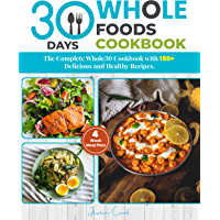 30 Days Whole Foods Cookbook: The Complete Whole30 Cookbook with-150+ Delicious and Healthy Recipes: 4-Week Meal Plan ( Included Pictures).