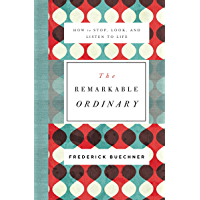 The Remarkable Ordinary: How to Stop, Look, and Listen to Life
