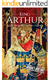 King Arthur: A Life From Beginning to End (Biographies of British Royalty Book 5)