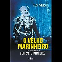 O Velho Marinheiro: A História da Vida do Almirante Tamandaré