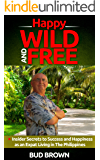 Happy, Wild and Free: Insider secrets to success and happiness as an expat living in the Philippines