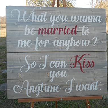 So I can kiss you anytime I want What you want to be married to me for anyhow Wood signs
