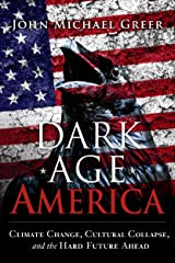 Dark Age America: Climate Change, Cultural Collapse, and the Hard Future Ahead Kindle Edition