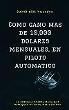 Cómo gano más de 10,000 dólares mensuales, en piloto automático: La fórmula exacta para que repliques mi éxito mes con mes (Spanish Edition)